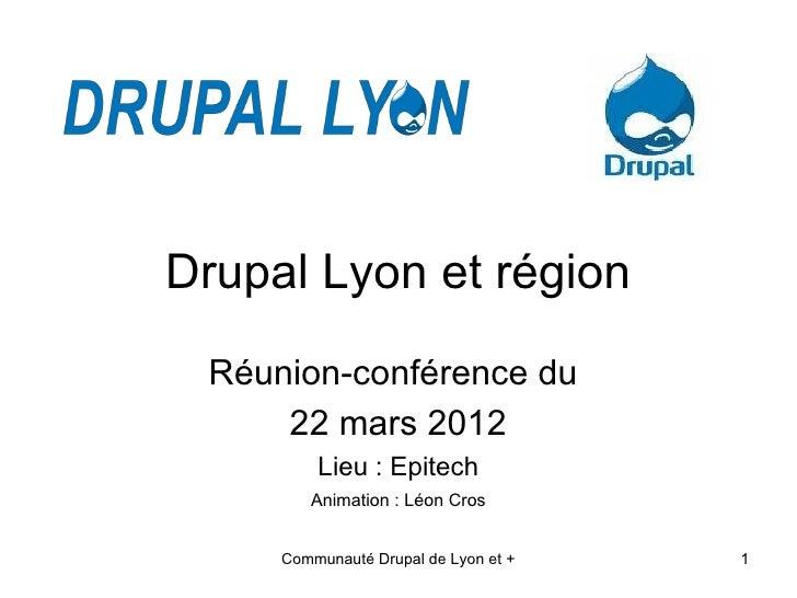 Drupal Lyon et région Réunion-conférence du     22 mars 2012         Lieu : Epitech        Animation : Léon Cros     Commu...