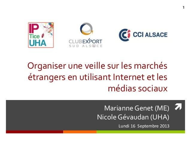 Marianne Genet (ME) Nicole Gévaudan (UHA) Lundi 16 Septembre 2013 Organiser une veille sur les marchés étrangers en utili...