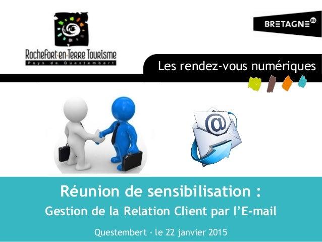 Réunion de sensibilisation : Gestion de la Relation Client par l'E-mail Questembert - le 22 janvier 2015 Les rendez-vous n...