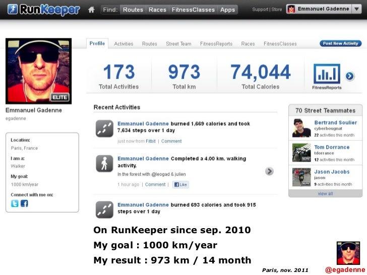 Paris, nov. 2011 On RunKeeper since sep. 2010 My goal : 1000 km/year My result : 973 km / 14 month   @egadenne