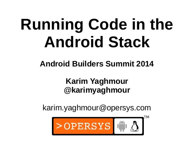 1 Running Code in the Android Stack Android Builders Summit 2014 Karim Yaghmour @karimyaghmour karim.yaghmour@opersys.com