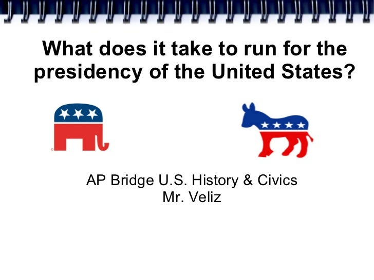 What does it take to run for the presidency of the United States? <ul><ul><li>AP Bridge U.S. History & Civics </li></ul></...