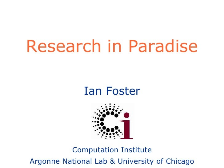 Research in Paradise Ian Foster Computation Institute Argonne National Lab & University of Chicago