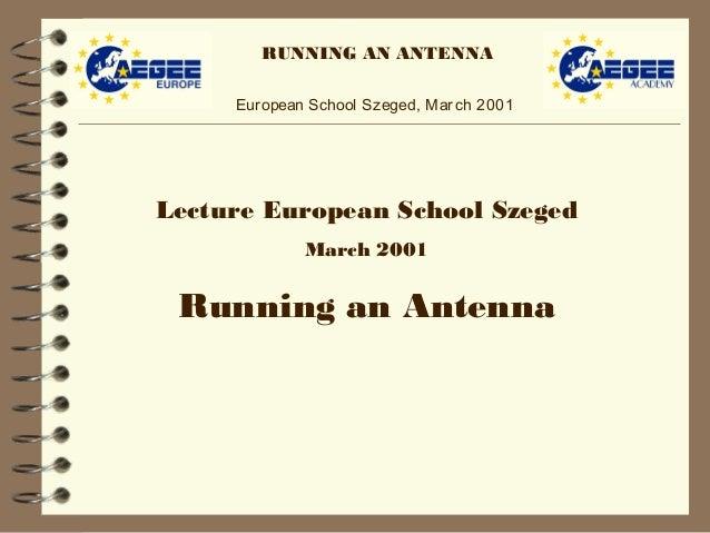 RUNNING AN ANTENNA European School Szeged, March 2001 Lecture European School Szeged March 2001 Running an Antenna