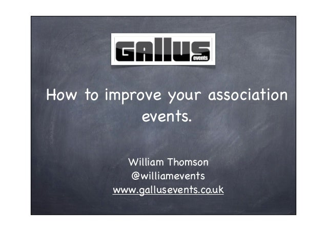 How to improve your association            events.          William Thomson          @williamevents        www.gallusevent...