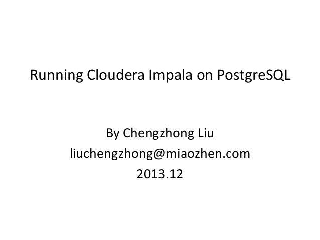 Running Cloudera Impala on PostgreSQL  By Chengzhong Liu liuchengzhong@miaozhen.com 2013.12