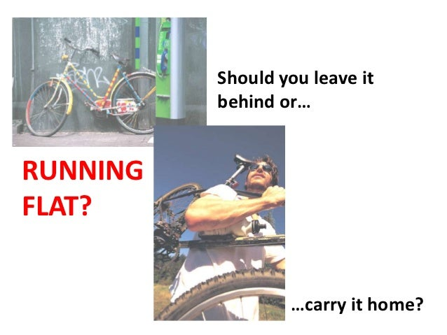Should you leave it          behind or…RUNNINGFLAT?                  …carry it home?