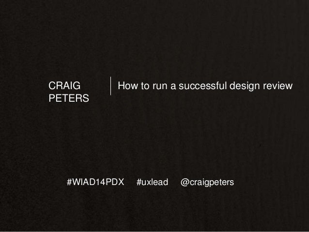 CRAIG PETERS  How to run a successful design review  #WIAD14PDX  #uxlead  @craigpeters