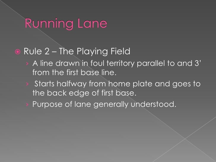 Running Lane<br />Rule 2 – The Playing Field<br />A line drawn in foul territory parallel to and 3' from the first base li...
