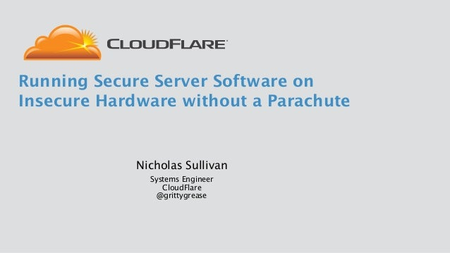 Nicholas Sullivan Systems Engineer CloudFlare @grittygrease Running Secure Server Software on Insecure Hardware without ...