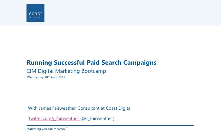 Running Successful Paid Search CampaignsCIM Digital Marketing BootcampWednesday 18th April 2012With James Fairweather, Con...
