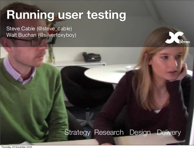 Strategy Research Design Delivery Running user testing Steve Cable (@steve_cable) Walt Buchan (@silverfoxyboy) Thursday, 2...