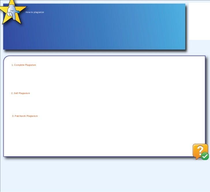 How to plagiarize 1. Complete Plagiarism 2. Self Plagiarism 3. Patchwork Plagiarism