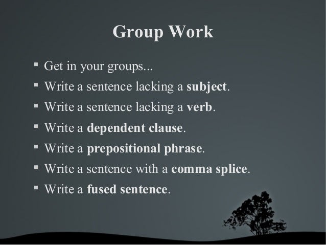 Group Work   Get in your groups...   Write a sentence lacking a subject.   Write a sentence lacking a verb.   Write a ...