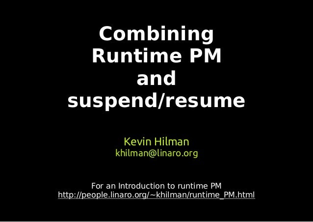 Combining Runtime PM and suspend/resume Kevin Hilman khilman@linaro.org For an Introduction to runtime PM http://people.li...