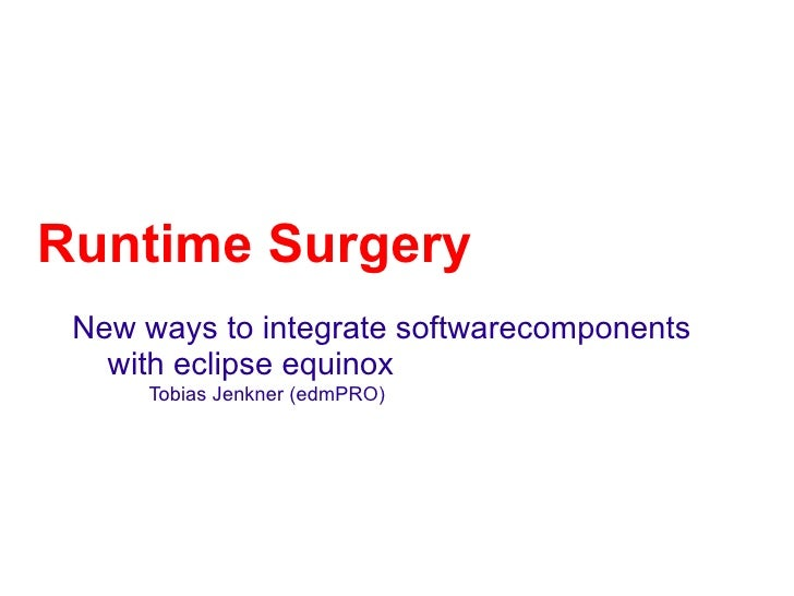 Runtime Surgery New ways to integrate softwarecomponents   with eclipse equinox     Tobias Jenkner (edmPRO)