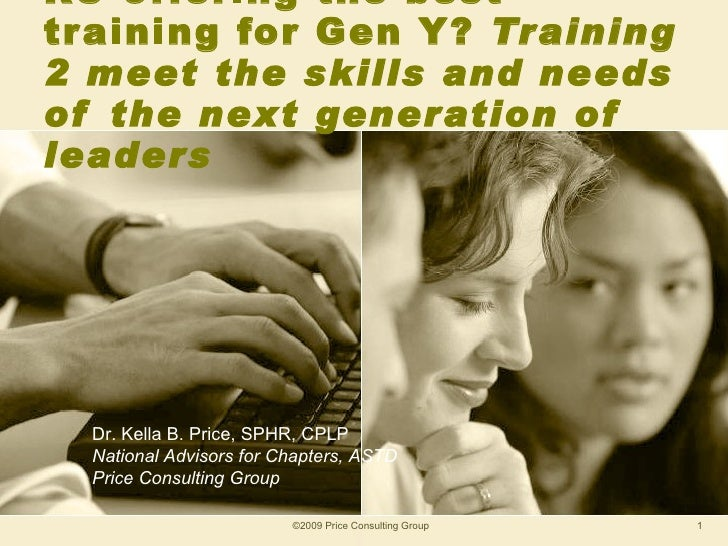 RU offering the best training for Gen Y?  Training 2 meet the skills and needs of the next generation of leaders ©2009 Pri...