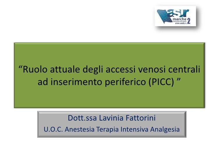 """""""Ruolo attuale degli accessi venosi centrali    ad inserimento periferico (PICC) """"             Dott.ssa Lavinia Fattorini ..."""