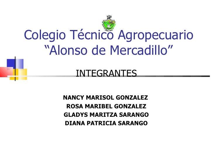 """Colegio Técnico Agropecuario """"Alonso de Mercadillo"""" INTEGRANTES NANCY MARISOL GONZALEZ  ROSA MARIBEL GONZALEZ GLADYS MARIT..."""