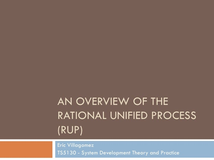 AN OVERVIEW OF THE RATIONAL UNIFIED PROCESS (RUP) Eric Villagomez TS5130 - System Development Theory and Practice