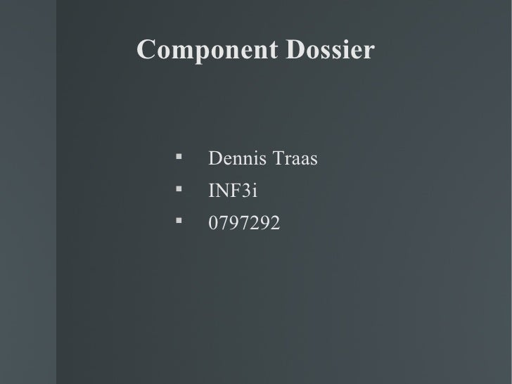 Component Dossier <ul><li>Dennis Traas </li></ul><ul><li>INF3i </li></ul><ul><li>0797292 </li></ul>