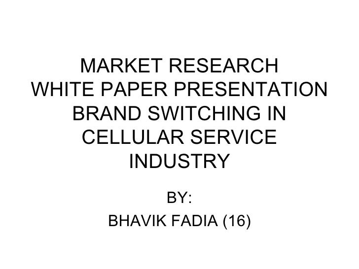 MARKET RESEARCH WHITE PAPER PRESENTATION BRAND SWITCHING IN CELLULAR SERVICE INDUSTRY BY: BHAVIK FADIA (16)