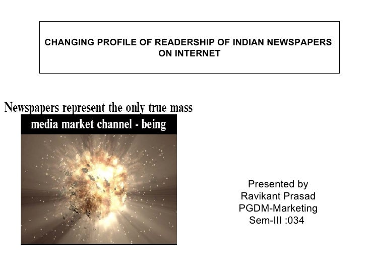 Presented by Ravikant Prasad PGDM-Marketing Sem-III :034  CHANGING PROFILE OF READERSHIP OF INDIAN NEWSPAPERS  ON INTERNET