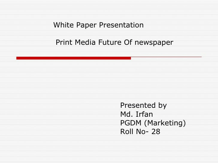 White Paper Presentation   Print Media Future Of newspaper Presented by  Md. Irfan PGDM (Marketing)  Roll No- 28