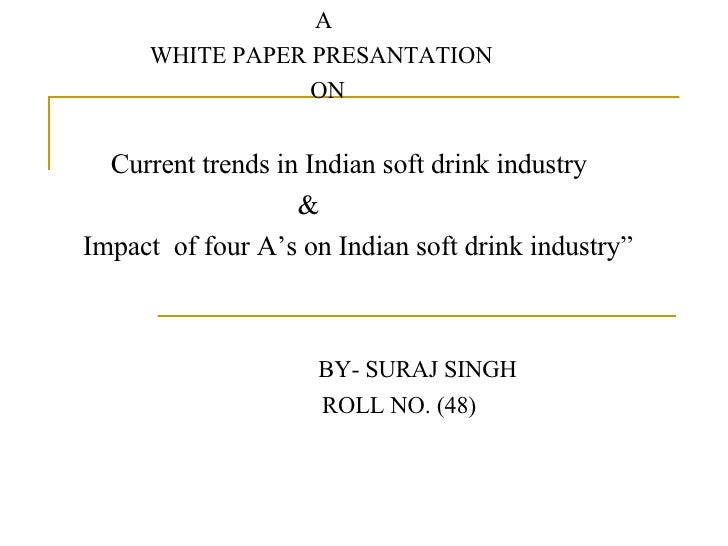 A WHITE PAPER PRESANTATION ON Current trends in Indian soft drink industry  & Impact  of four A's on Indian soft drink ind...