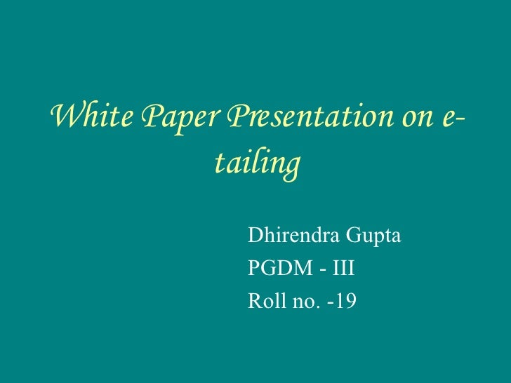 White Paper Presentation on e-tailing Dhirendra Gupta PGDM - III  Roll no. -19