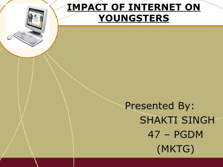 IMPACT OF INTERNET ON YOUNGSTERS Presented By:  SHAKTI SINGH 47 – PGDM  (MKTG)