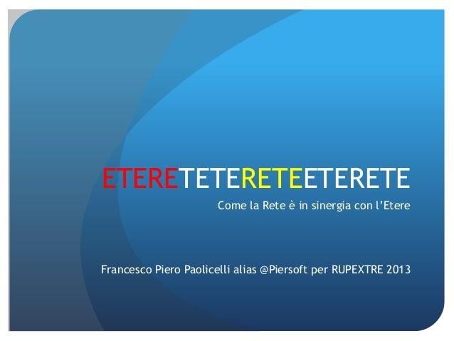ETERETETERETEETERETE Come la Rete è in sinergia con l'Etere  Francesco Piero Paolicelli alias @Piersoft per RUPEXTRE 2013