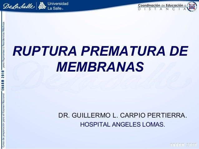 RUPTURA PREMATURA DE MEMBRANAS DR. GUILLERMO L. CARPIO PERTIERRA. HOSPITAL ANGELES LOMAS.