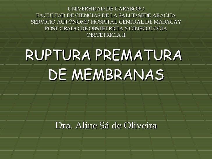 RUPTURA PREMATURA  DE MEMBRANAS Dra. Aline Sá de Oliveira UNIVERSIDAD DE CARABOBO FACULTAD DE CIENCIAS DE LA SALUD SEDE AR...