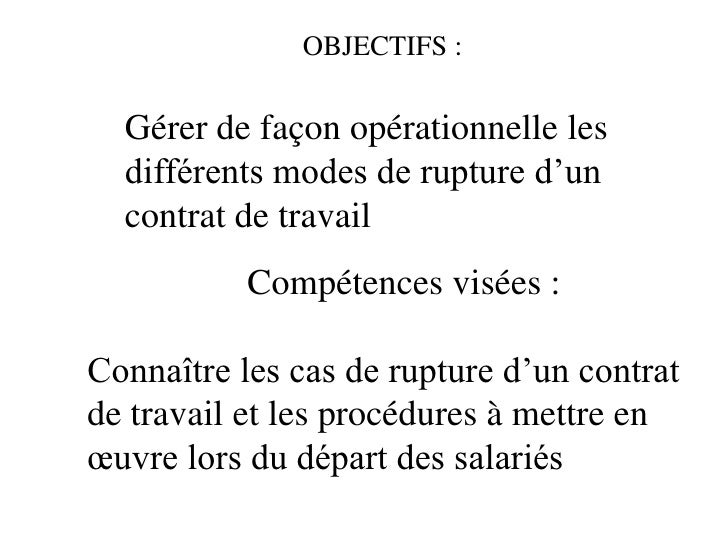OBJECTIFS :  Gérer de façon opérationnelle les  différents modes de rupture d'un  contrat de travail           Compétences...