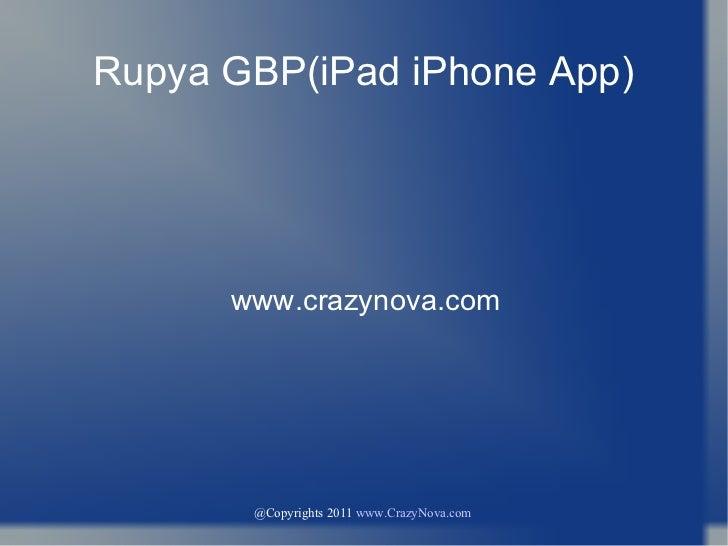 @Copyrights 2011  www.CrazyNova.com   Rupya GBP(iPad iPhone App) www.crazynova.com