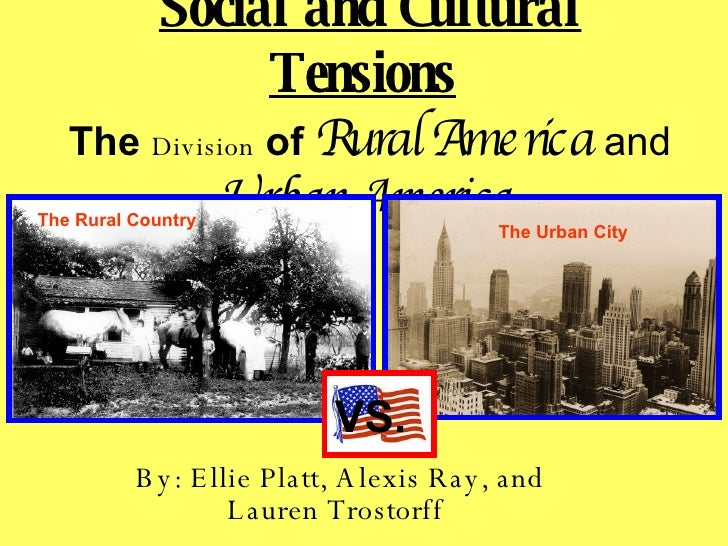 Social and Cultural Tensions   The  Division   of  Rural America  and  Urban America   By: Ellie Platt, Alexis Ray, and La...