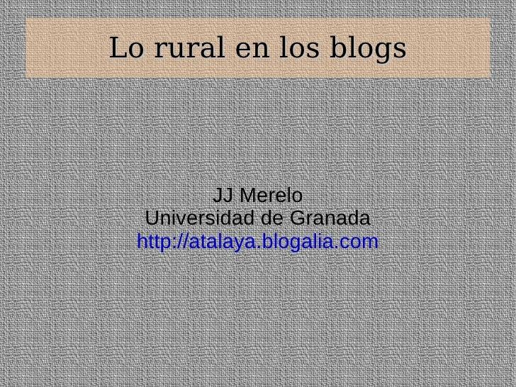 Lo rural en los blogs JJ Merelo Universidad de Granada http://atalaya.blogalia.com