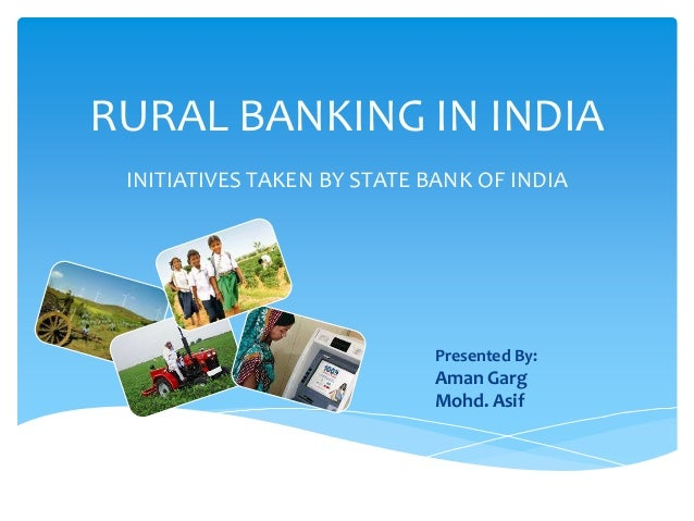 RURAL BANKING IN INDIA INITIATIVES TAKEN BY STATE BANK OF INDIA  Presented By:  Aman Garg Mohd. Asif