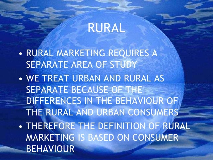 RURAL<br />RURAL MARKETING REQUIRES A SEPARATE AREA OF STUDY<br />WE TREAT URBAN AND RURAL AS SEPARATE BECAUSE OF THE DIFF...