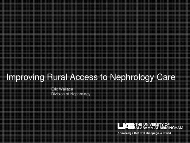 Improving Rural Access to Nephrology Care Eric Wallace Division of Nephrology