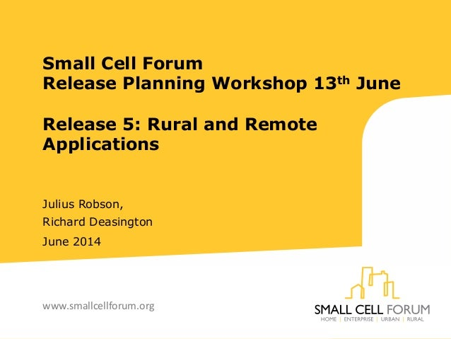 Small Cell Forum Release Planning Workshop 13th June Release 5: Rural and Remote Applications Julius Robson, Richard Deasi...