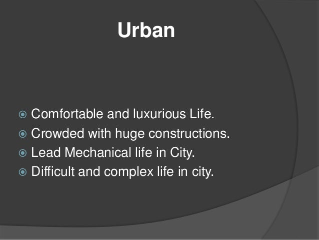 urban life and rural life What is difference between rural and urban life no matter which country you visit, you will surely find two different ways of life that are practiced by its citizens on the one hand, there are those who live in urban life, while there.