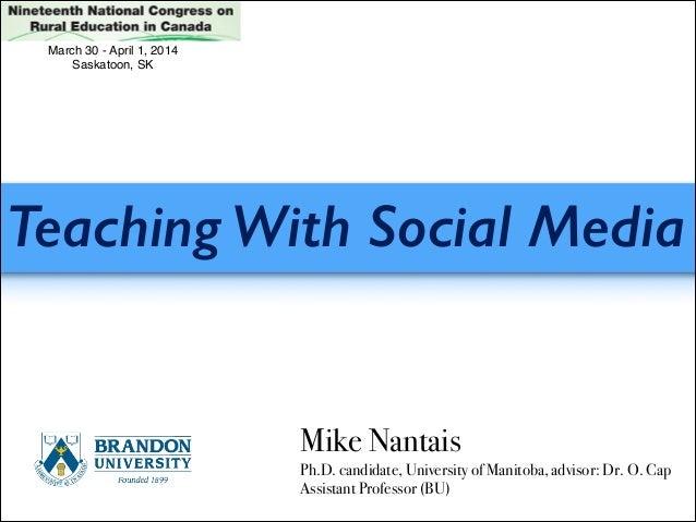 Teaching With Social Media Mike Nantais Ph.D. candidate, University of Manitoba, advisor: Dr. O. Cap Assistant Professor (...