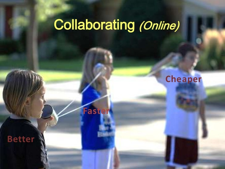 Collaborating (Online)                            Cheaper              FasterBetter