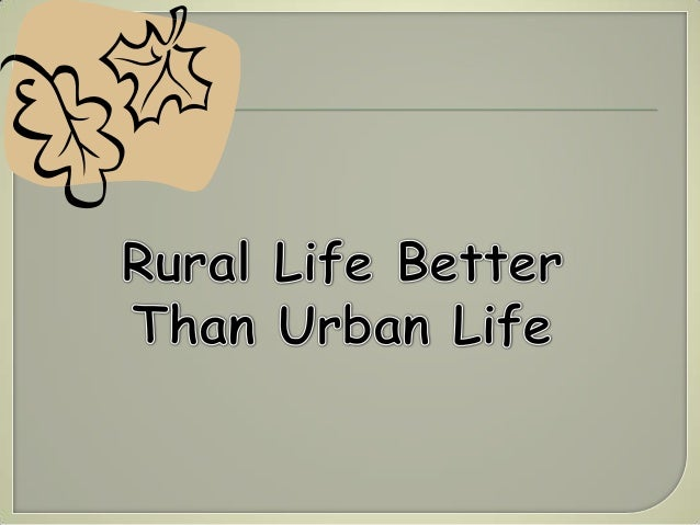 difference between urban and rural life essay There has always been a sharp distinction between urban and rural living urban versus rural life haven't found the essay you want.