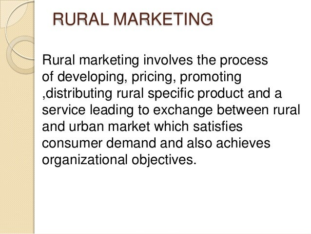 RURAL MARKETING Rural marketing involves the process of developing, pricing, promoting ,distributing rural specific produc...