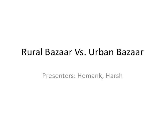 Rural Bazaar Vs. Urban Bazaar    Presenters: Hemank, Harsh