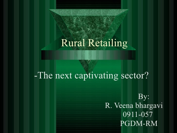 Rural Retailing -The next captivating sector? By: R. Veena bhargavi 0911-057 PGDM-RM