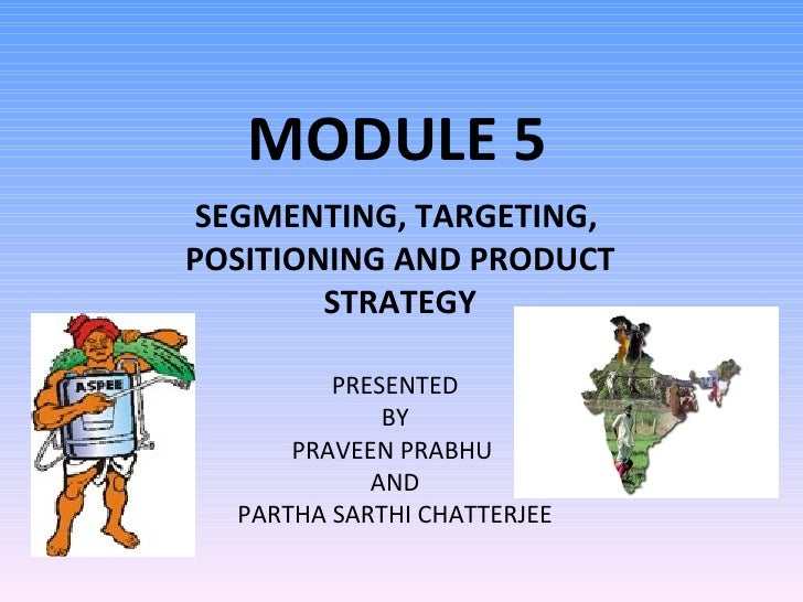 MODULE 5 SEGMENTING, TARGETING,  POSITIONING AND PRODUCT STRATEGY PRESENTED BY PRAVEEN PRABHU  AND PARTHA SARTHI CHATTERJEE